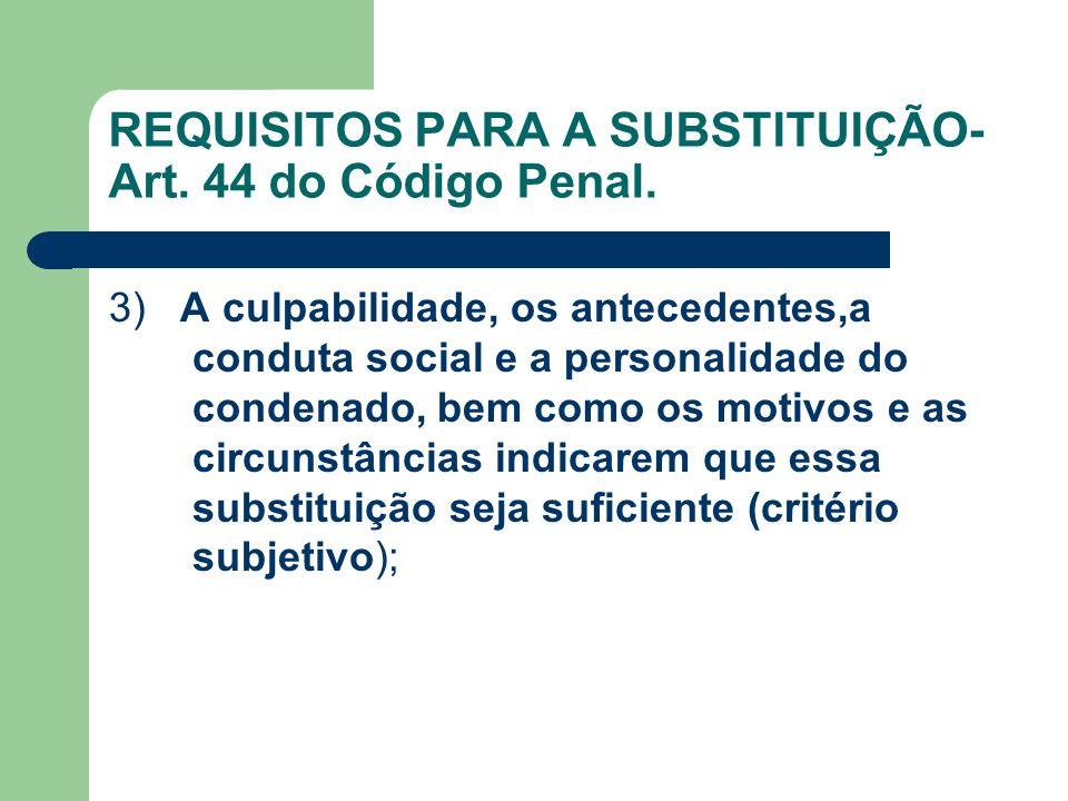 REQUISITOS PARA A SUBSTITUIÇÃO- Art. 44 do Código Penal. 3) A culpabilidade, os antecedentes,a conduta social e a personalidade do condenado, bem como