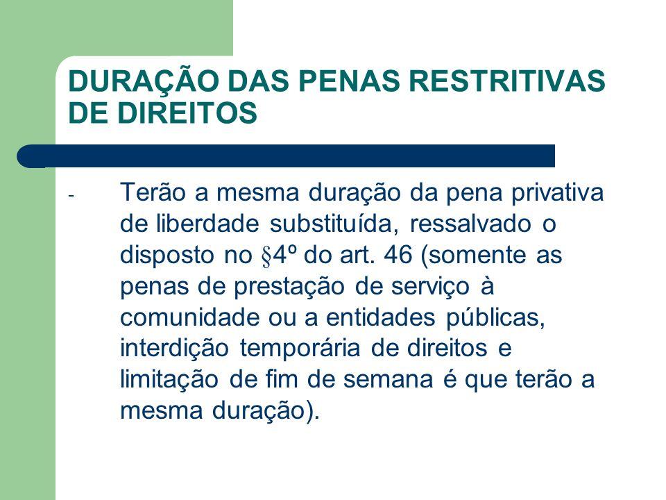 DURAÇÃO DAS PENAS RESTRITIVAS DE DIREITOS - Terão a mesma duração da pena privativa de liberdade substituída, ressalvado o disposto no § 4º do art. 46