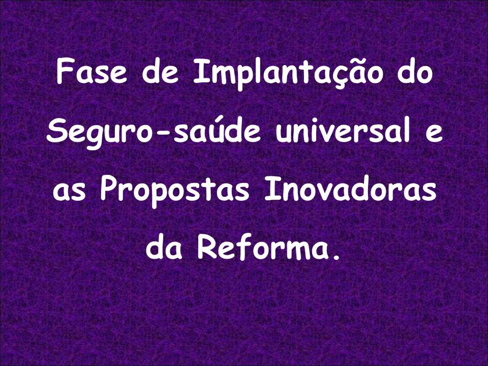 Fase de Implantação do Seguro-saúde universal e as Propostas Inovadoras da Reforma.