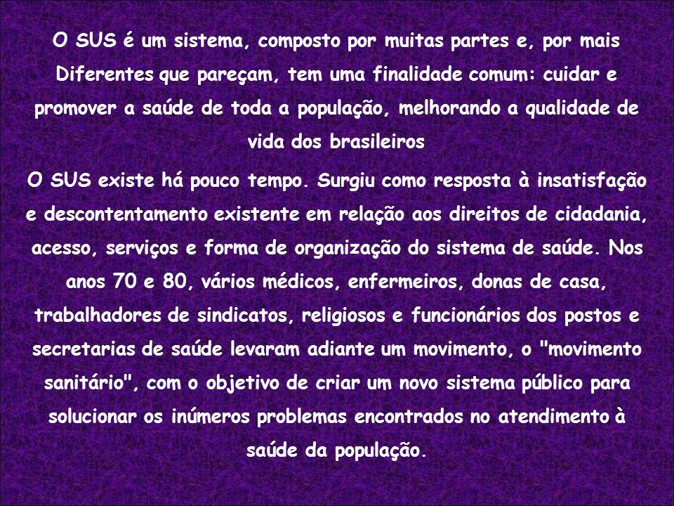 O SUS é um sistema, composto por muitas partes e, por mais Diferentes que pareçam, tem uma finalidade comum: cuidar e promover a saúde de toda a popul