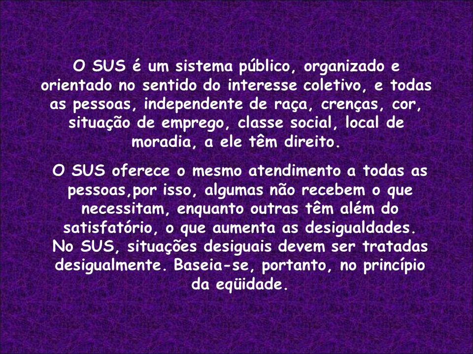 O SUS é um sistema público, organizado e orientado no sentido do interesse coletivo, e todas as pessoas, independente de raça, crenças, cor, situação