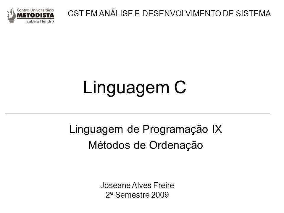 Linguagem C Linguagem de Programação IX Métodos de Ordenação Joseane Alves Freire 2ª Semestre 2009 CST EM ANÁLISE E DESENVOLVIMENTO DE SISTEMA