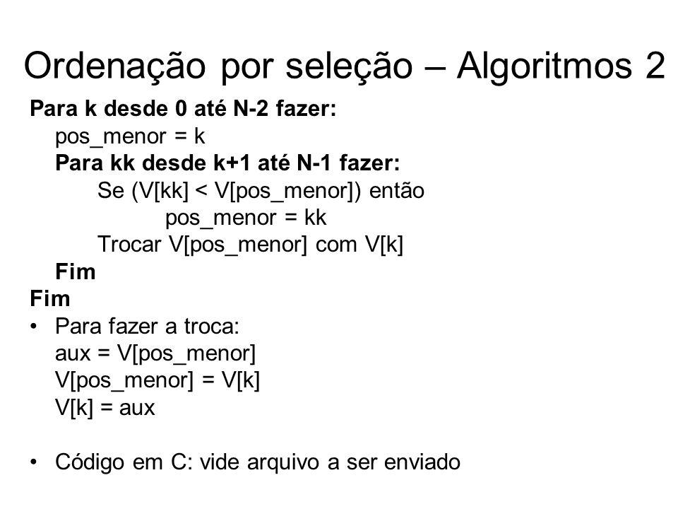 Ordenação por seleção – Algoritmos 2 Para k desde 0 até N-2 fazer: pos_menor = k Para kk desde k+1 até N-1 fazer: Se (V[kk] < V[pos_menor]) então pos_