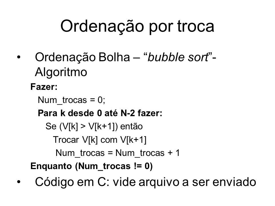 Ordenação por troca Ordenação Bolha – bubble sort- Algoritmo Fazer: Num_trocas = 0; Para k desde 0 até N-2 fazer: Se (V[k] > V[k+1]) então Trocar V[k]