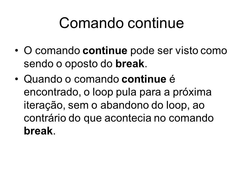 Comando continue O comando continue pode ser visto como sendo o oposto do break. Quando o comando continue é encontrado, o loop pula para a próxima it
