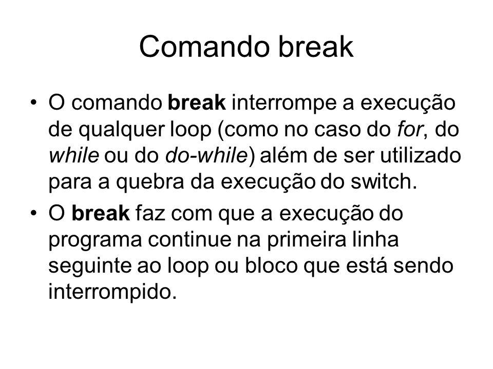 Comando break O comando break interrompe a execução de qualquer loop (como no caso do for, do while ou do do-while) além de ser utilizado para a quebr