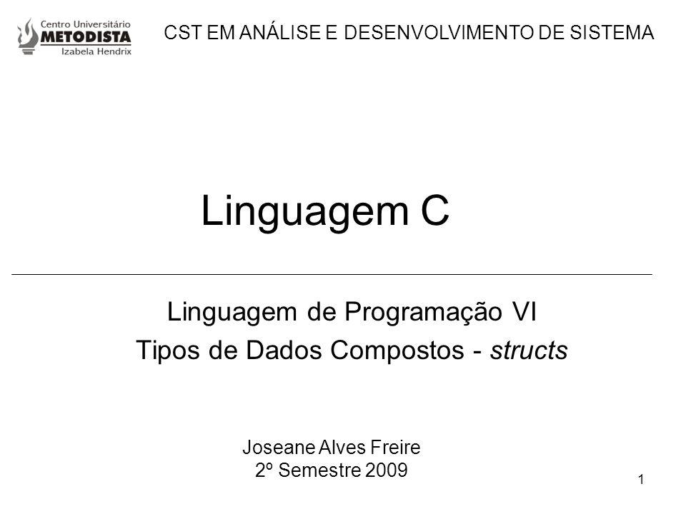 1 Linguagem C Linguagem de Programação VI Tipos de Dados Compostos - structs Joseane Alves Freire 2º Semestre 2009 CST EM ANÁLISE E DESENVOLVIMENTO DE