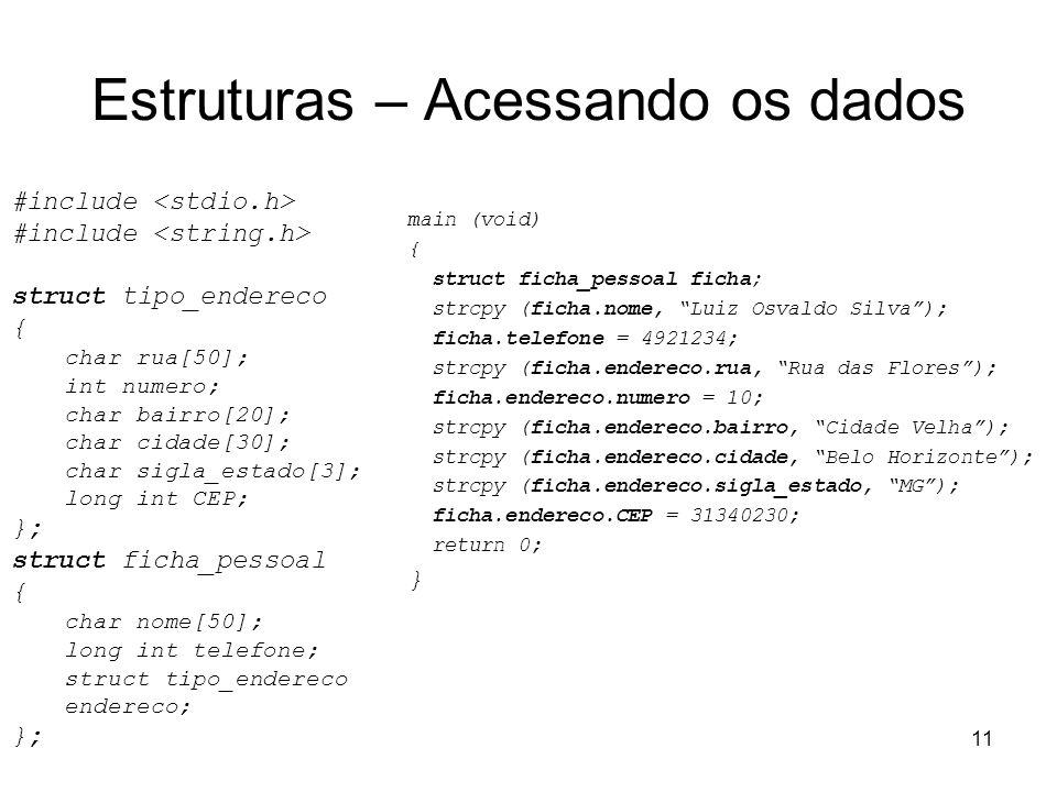 11 Estruturas – Acessando os dados #include struct tipo_endereco { char rua[50]; int numero; char bairro[20]; char cidade[30]; char sigla_estado[3]; l