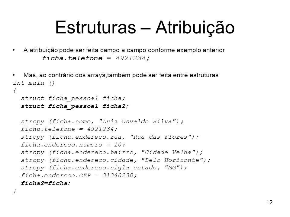 12 Estruturas – Atribuição A atribuição pode ser feita campo a campo conforme exemplo anterior ficha.telefone = 4921234; Mas, ao contrário dos arrays,