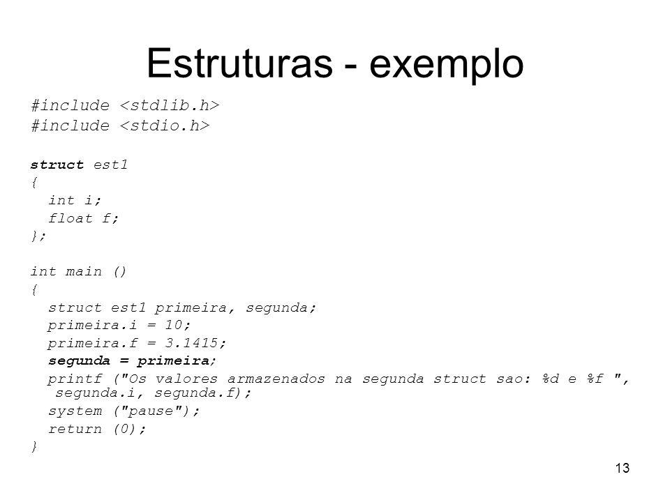 13 Estruturas - exemplo #include struct est1 { int i; float f; }; int main () { struct est1 primeira, segunda; primeira.i = 10; primeira.f = 3.1415; s