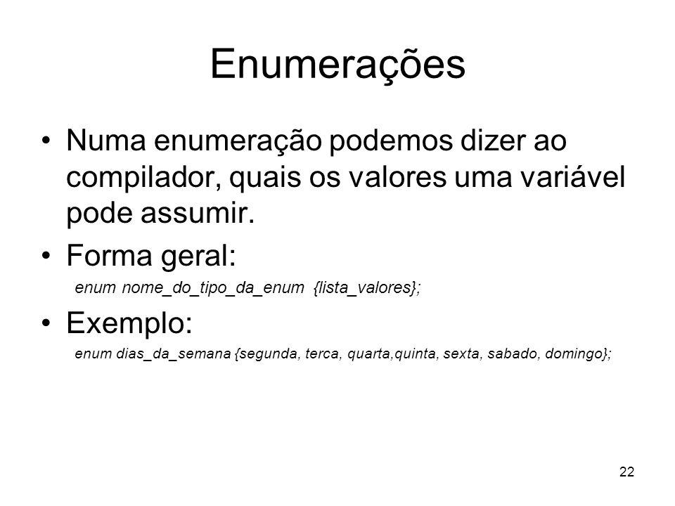 22 Enumerações Numa enumeração podemos dizer ao compilador, quais os valores uma variável pode assumir. Forma geral: enum nome_do_tipo_da_enum {lista_