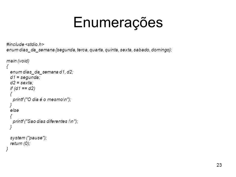 23 Enumerações #include enum dias_da_semana {segunda, terca, quarta, quinta, sexta, sabado, domingo}; main (void) { enum dias_da_semana d1, d2; d1 = s