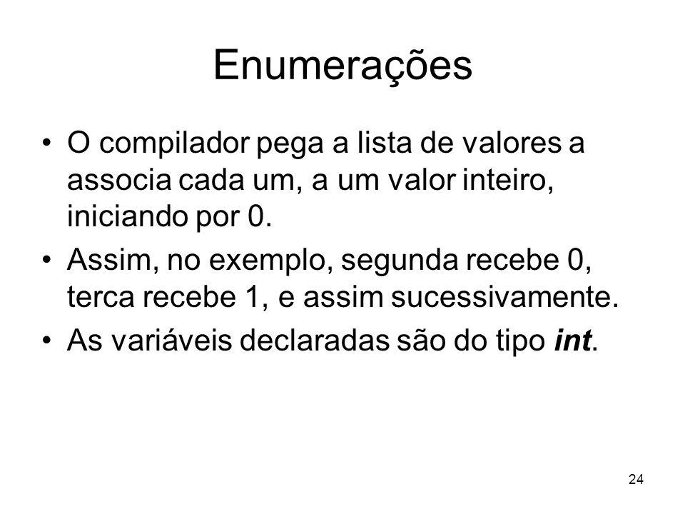 24 Enumerações O compilador pega a lista de valores a associa cada um, a um valor inteiro, iniciando por 0. Assim, no exemplo, segunda recebe 0, terca