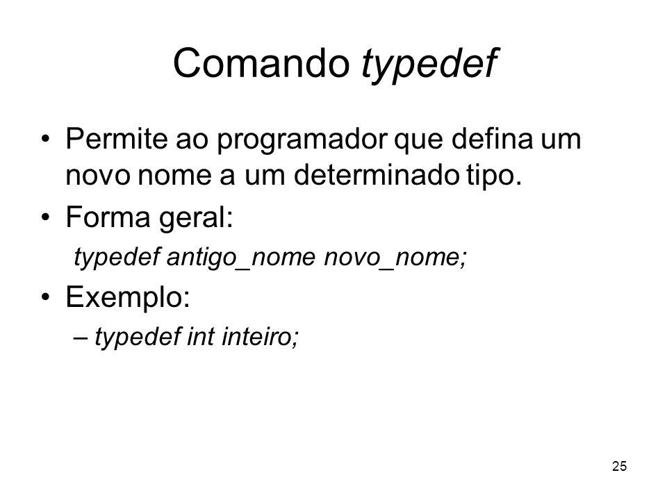 25 Comando typedef Permite ao programador que defina um novo nome a um determinado tipo. Forma geral: typedef antigo_nome novo_nome; Exemplo: –typedef