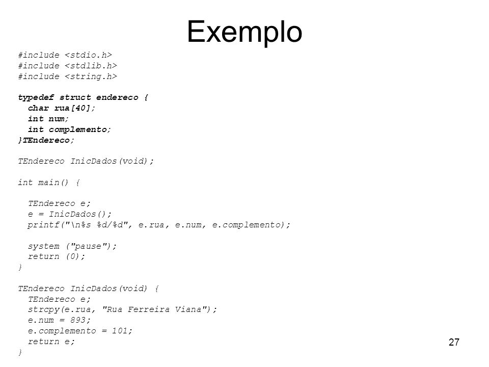 27 Exemplo #include typedef struct endereco { char rua[40]; int num; int complemento; }TEndereco; TEndereco InicDados(void); int main() { TEndereco e;