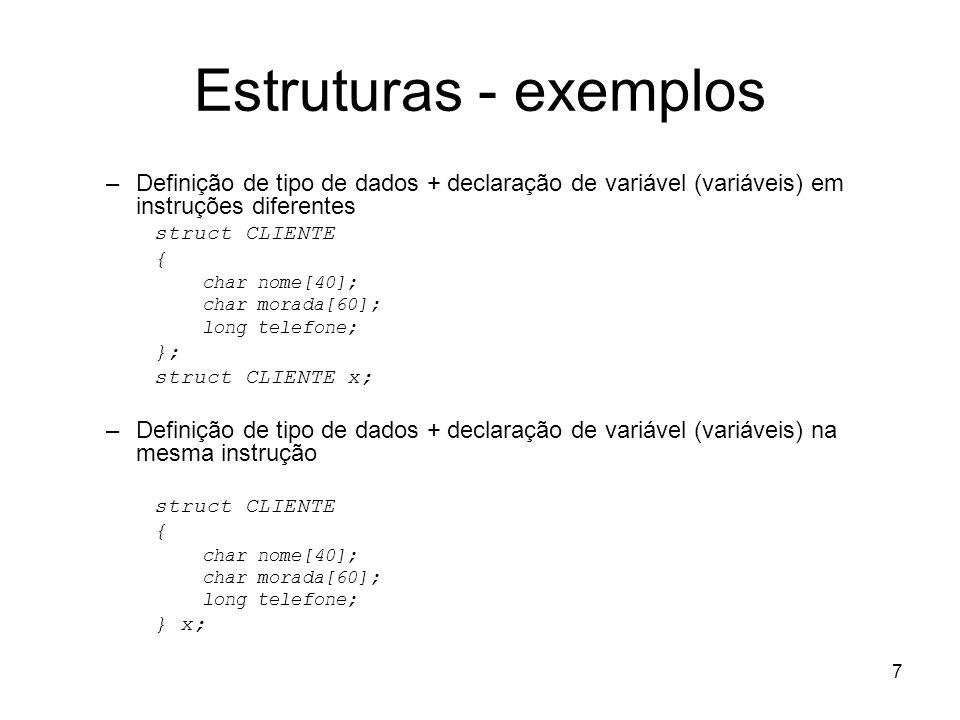 8 Estruturas - exemplos Exemplo: struct est { int i; float f; } a, b; Ou então: struct est { int i; float f; }; struct est a,b; Exemplo estrutura tipo de endereço: struct tipo_endereco { char rua[50]; int numero; char bairro[20]; char cidade[30]; char sigla_estado[3]; long int CEP; }; struct tipo_endereco enderecos;