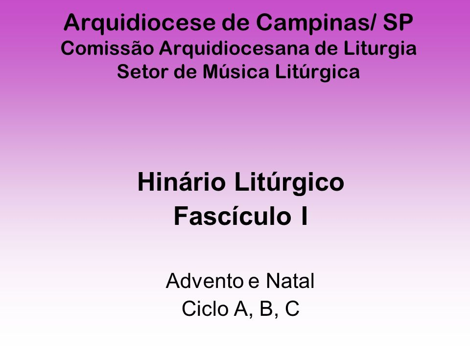 Arquidiocese de Campinas/ SP Comissão Arquidiocesana de Liturgia Setor de Música Litúrgica Hinário Litúrgico Fascículo I Advento e Natal Ciclo A, B, C