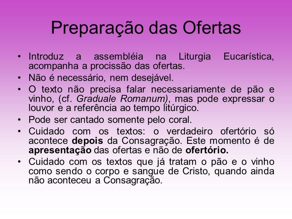 Preparação das Ofertas Introduz a assembléia na Liturgia Eucarística, acompanha a procissão das ofertas. Não é necessário, nem desejável. O texto não