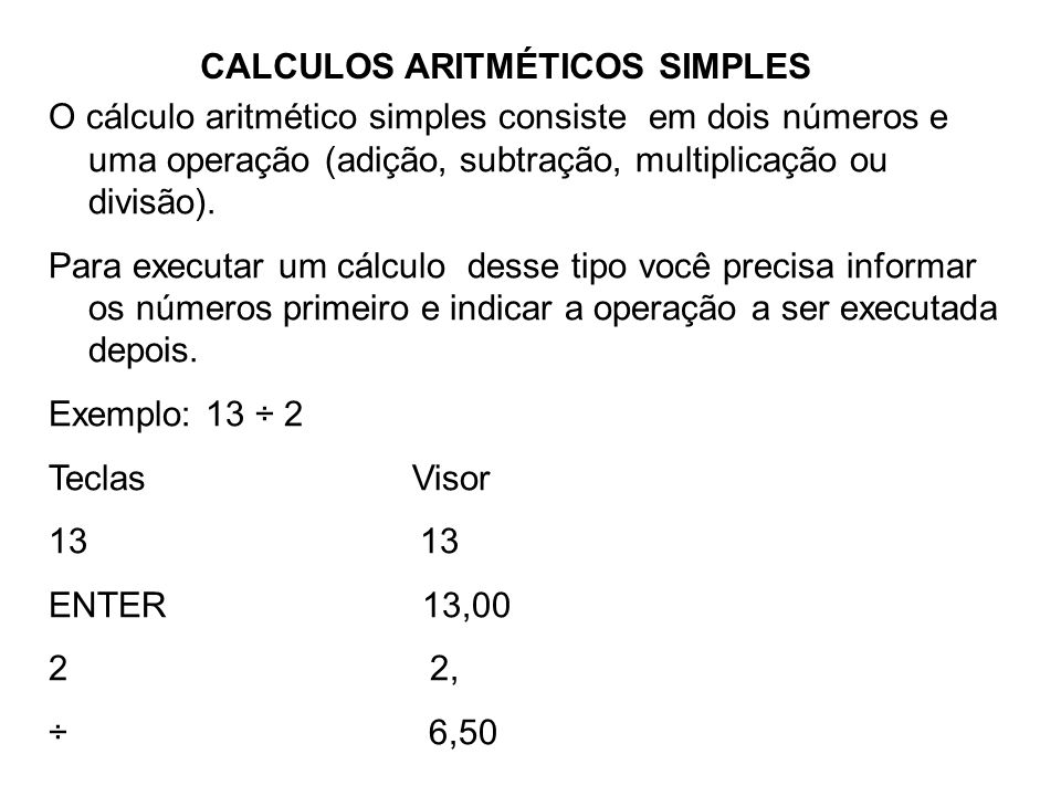 CALCULOS ARITMÉTICOS SIMPLES O cálculo aritmético simples consiste em dois números e uma operação (adição, subtração, multiplicação ou divisão). Para