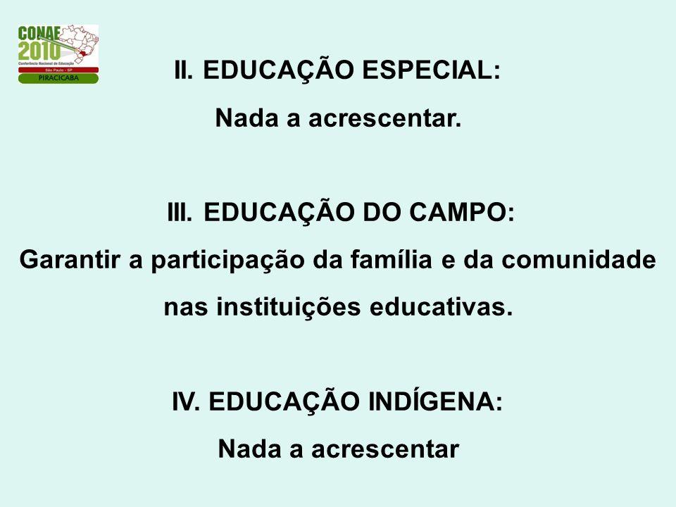 II. EDUCAÇÃO ESPECIAL: Nada a acrescentar. III. EDUCAÇÃO DO CAMPO: Garantir a participação da família e da comunidade nas instituições educativas. IV.