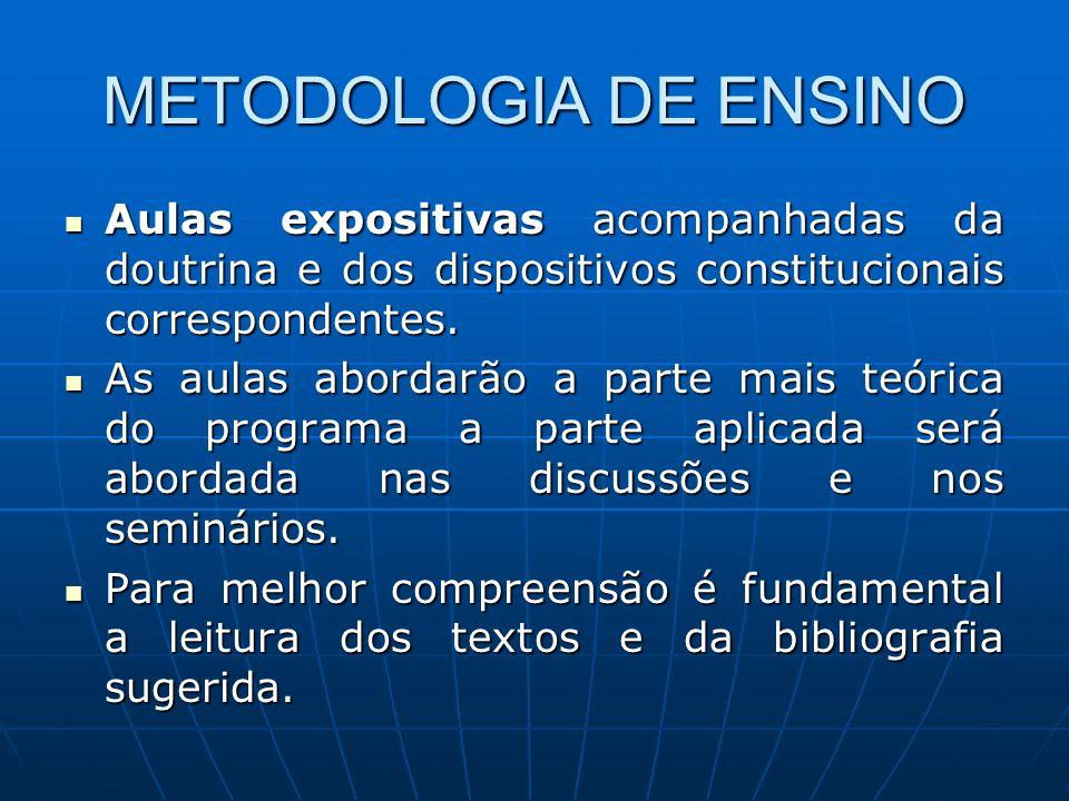 METODOLOGIA DE ENSINO Aulas expositivas acompanhadas da doutrina e dos dispositivos constitucionais correspondentes. Aulas expositivas acompanhadas da