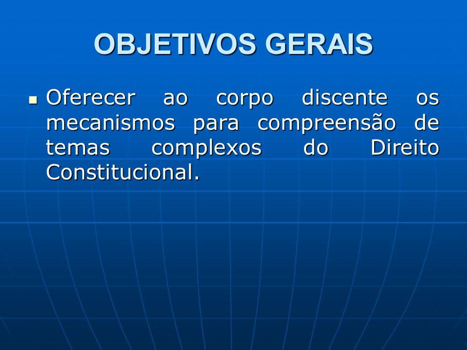 OBJETIVOS GERAIS Oferecer ao corpo discente os mecanismos para compreensão de temas complexos do Direito Constitucional. Oferecer ao corpo discente os