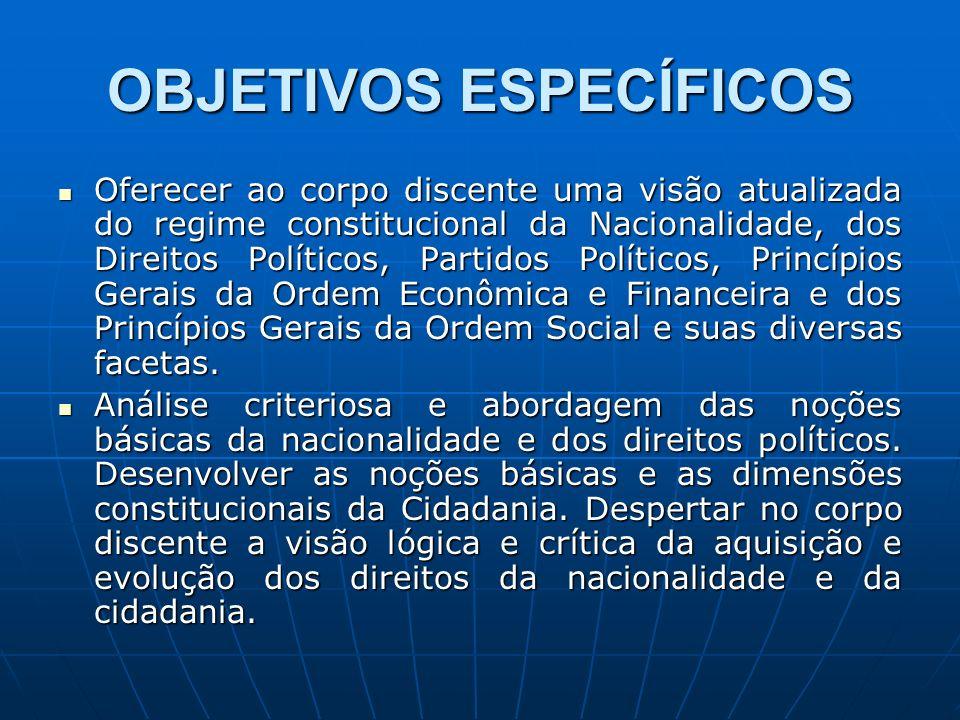 OBJETIVOS ESPECÍFICOS Oferecer ao corpo discente uma visão atualizada do regime constitucional da Nacionalidade, dos Direitos Políticos, Partidos Polí