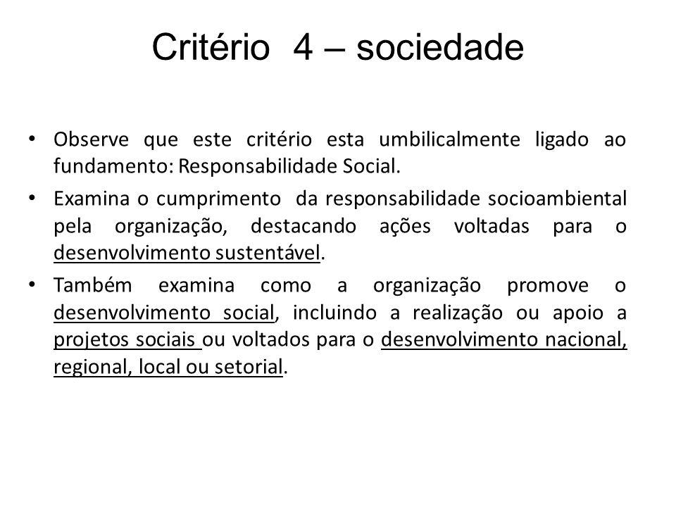 Critério 4 – sociedade Observe que este critério esta umbilicalmente ligado ao fundamento: Responsabilidade Social. Examina o cumprimento da responsab