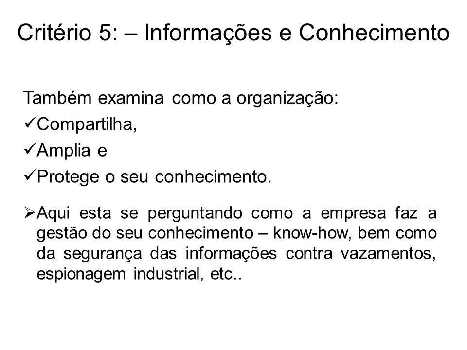 Critério 5: – Informações e Conhecimento Também examina como a organização: Compartilha, Amplia e Protege o seu conhecimento. Aqui esta se perguntando