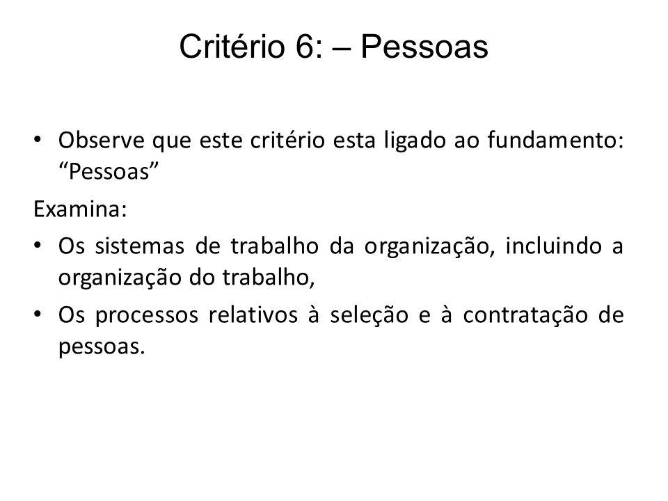 Critério 6: – Pessoas Observe que este critério esta ligado ao fundamento: Pessoas Examina: Os sistemas de trabalho da organização, incluindo a organi