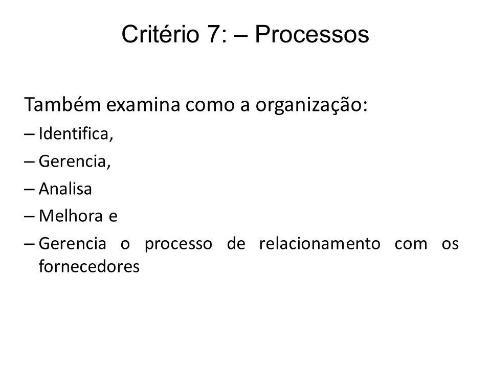 Critério 7: – Processos Também examina como a organização: – Identifica, – Gerencia, – Analisa – Melhora e – Gerencia o processo de relacionamento com
