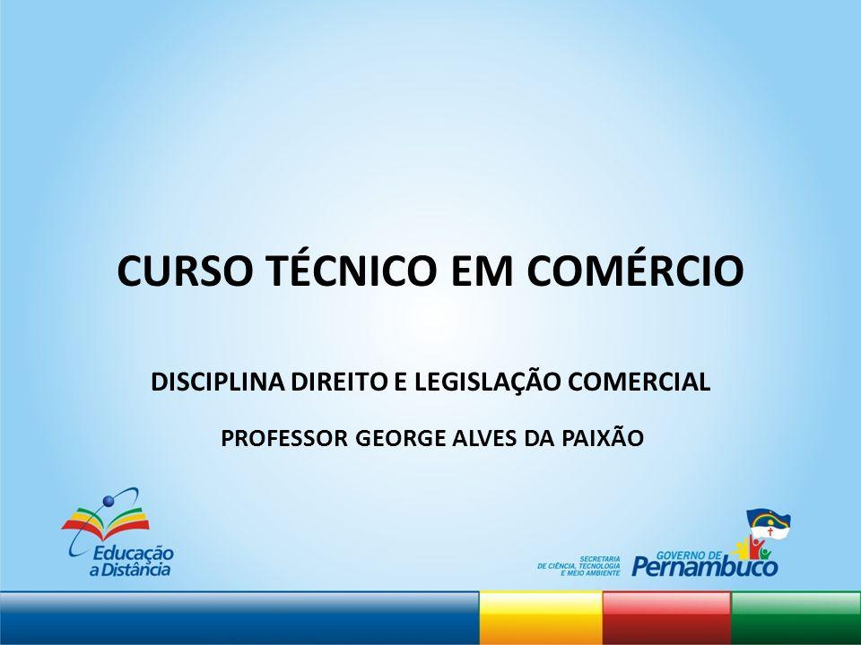 CURSO TÉCNICO EM COMÉRCIO DISCIPLINA DIREITO E LEGISLAÇÃO COMERCIAL PROFESSOR GEORGE ALVES DA PAIXÃO