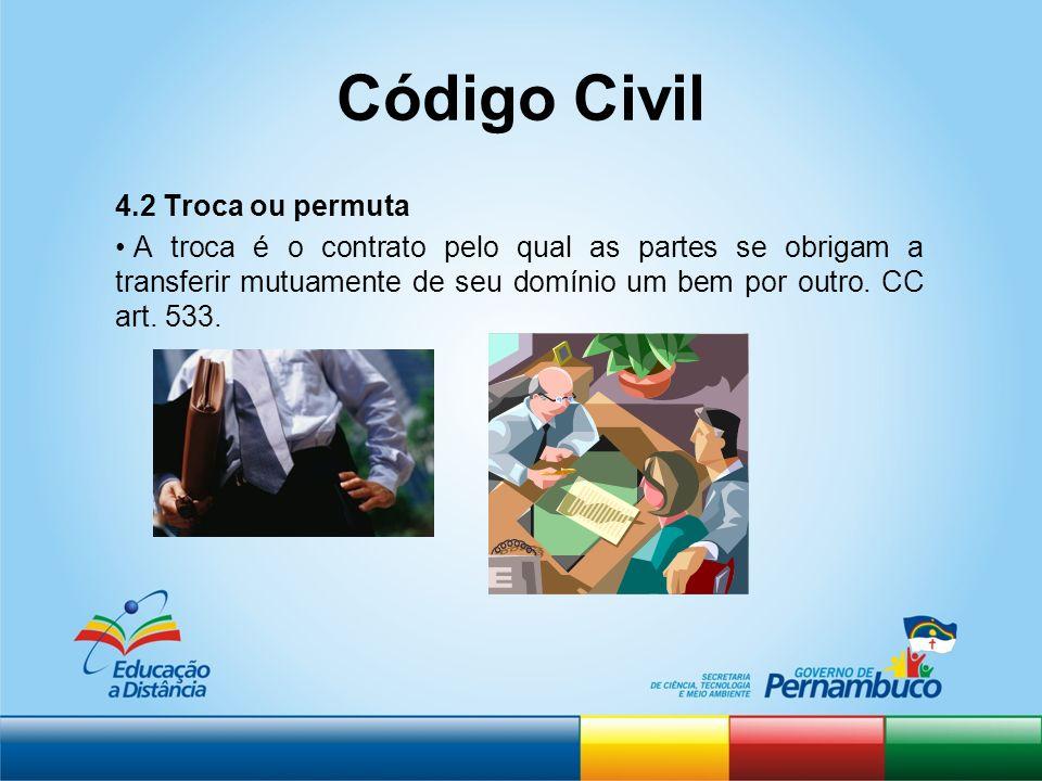Código Civil 4.2 Troca ou permuta A troca é o contrato pelo qual as partes se obrigam a transferir mutuamente de seu domínio um bem por outro. CC art.