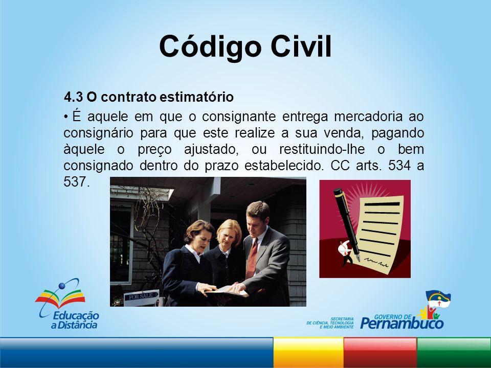 Código Civil 4.3 O contrato estimatório É aquele em que o consignante entrega mercadoria ao consignário para que este realize a sua venda, pagando àqu