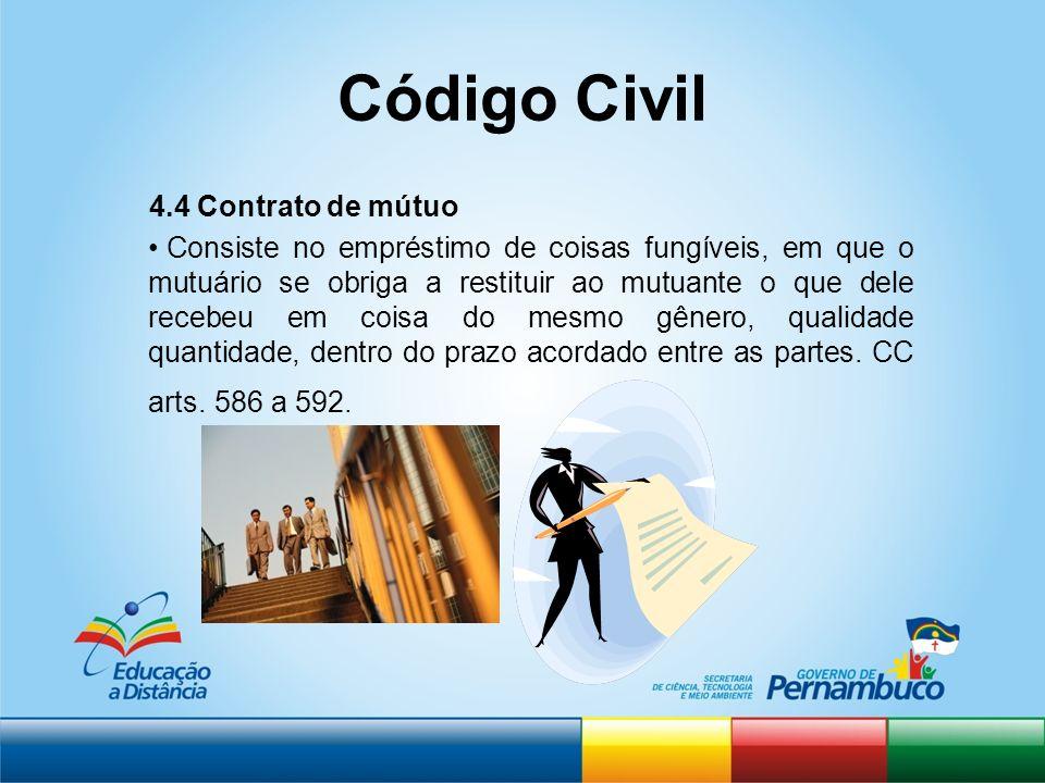 Código Civil 4.4 Contrato de mútuo Consiste no empréstimo de coisas fungíveis, em que o mutuário se obriga a restituir ao mutuante o que dele recebeu