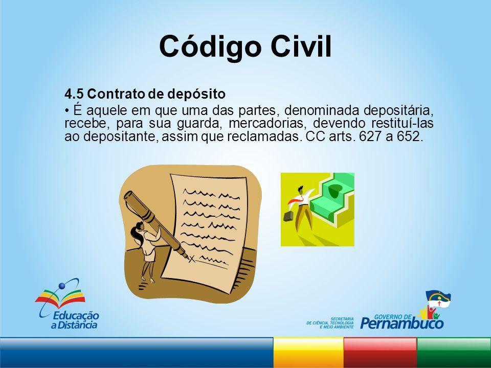 Código Civil 4.5 Contrato de depósito É aquele em que uma das partes, denominada depositária, recebe, para sua guarda, mercadorias, devendo restituí-l