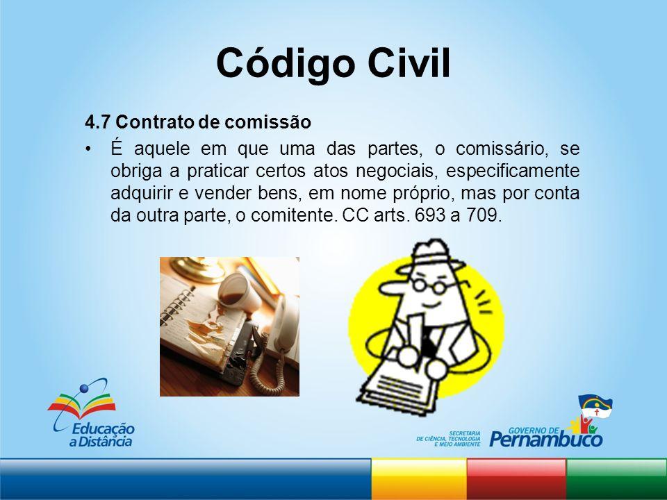 Código Civil 4.7 Contrato de comissão É aquele em que uma das partes, o comissário, se obriga a praticar certos atos negociais, especificamente adquir