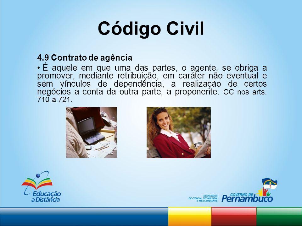 Código Civil 4.9 Contrato de agência É aquele em que uma das partes, o agente, se obriga a promover, mediante retribuição, em caráter não eventual e s