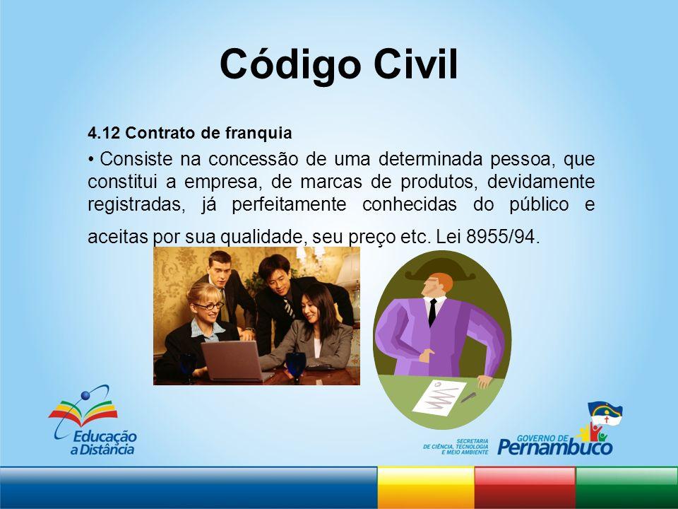Código Civil 4.12 Contrato de franquia Consiste na concessão de uma determinada pessoa, que constitui a empresa, de marcas de produtos, devidamente re