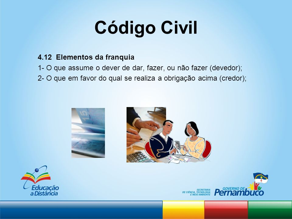 Código Civil 4.12 Elementos da franquia 1- O que assume o dever de dar, fazer, ou não fazer (devedor); 2- O que em favor do qual se realiza a obrigaçã