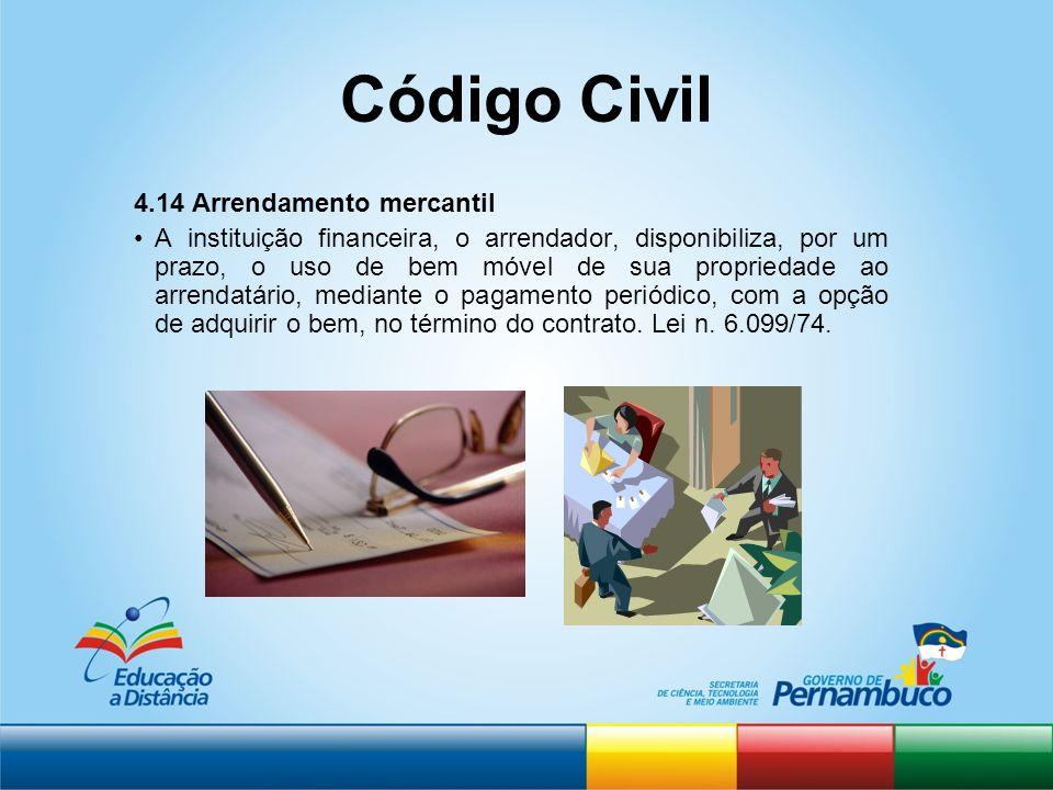 Código Civil 4.14 Arrendamento mercantil A instituição financeira, o arrendador, disponibiliza, por um prazo, o uso de bem móvel de sua propriedade ao