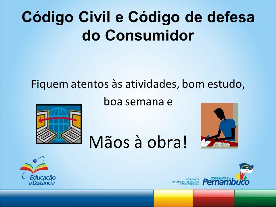 Código Civil e Código de defesa do Consumidor Fiquem atentos às atividades, bom estudo, boa semana e Mãos à obra!