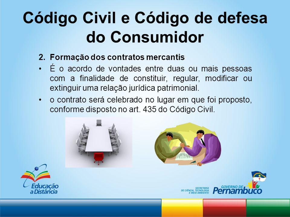 Código Civil e Código de defesa do Consumidor 2.Formação dos contratos mercantis É o acordo de vontades entre duas ou mais pessoas com a finalidade de