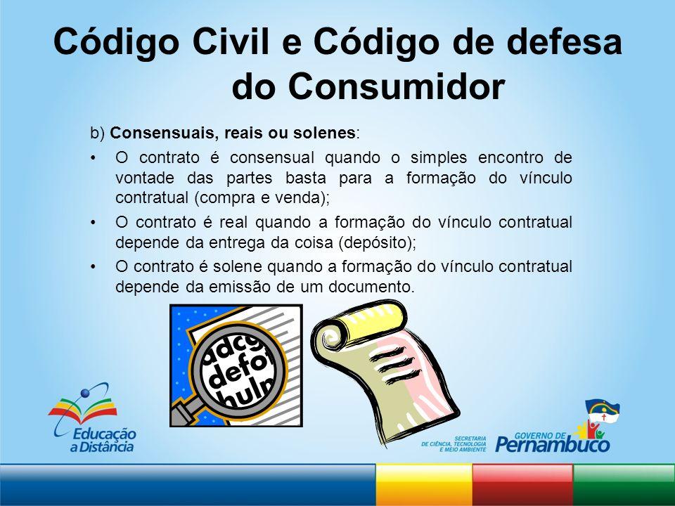 Código Civil e Código de defesa do Consumidor b) Consensuais, reais ou solenes: O contrato é consensual quando o simples encontro de vontade das parte