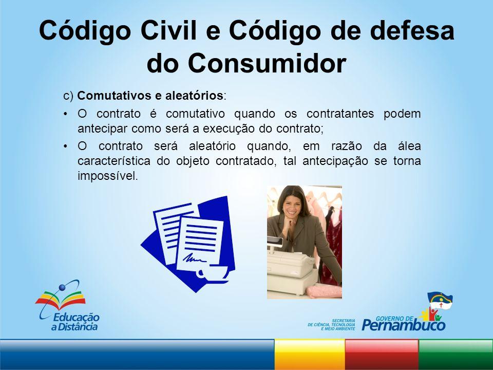 Código Civil e Código de defesa do Consumidor c) Comutativos e aleatórios: O contrato é comutativo quando os contratantes podem antecipar como será a
