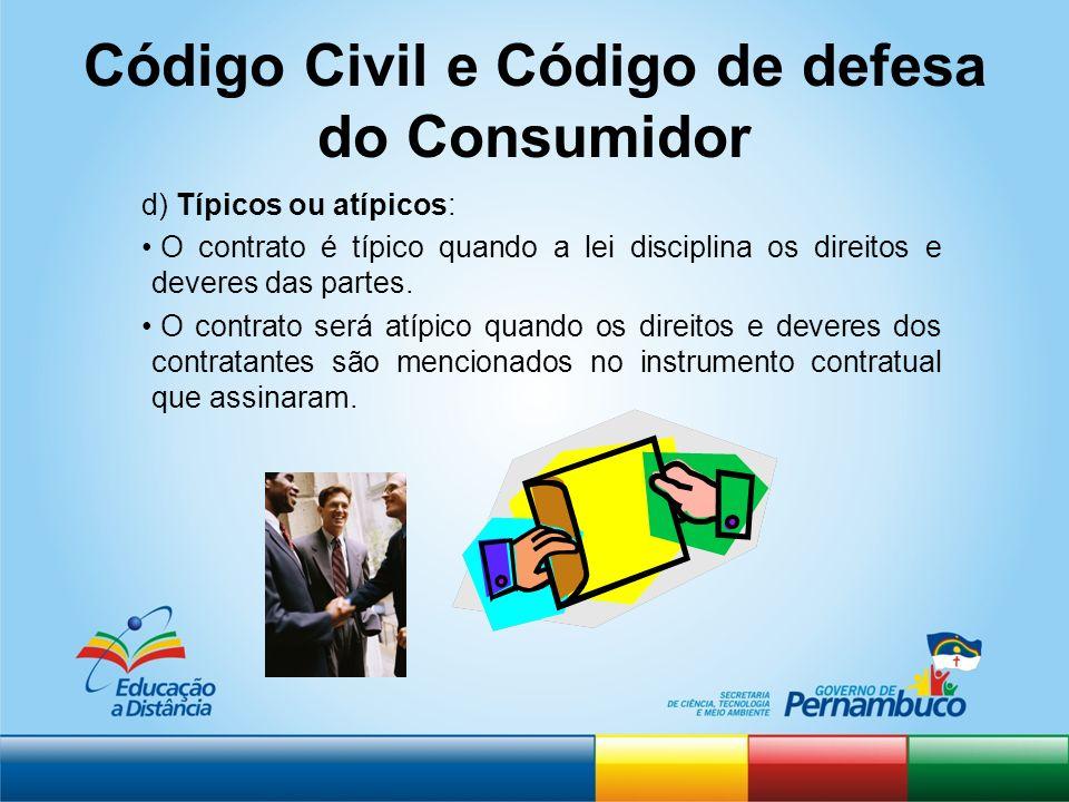 Código Civil e Código de defesa do Consumidor d) Típicos ou atípicos: O contrato é típico quando a lei disciplina os direitos e deveres das partes. O