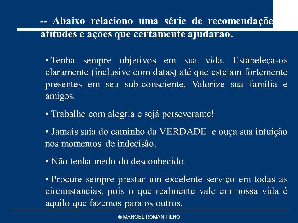 ® MANOEL ROMAN FILHO -- Abaixo relaciono uma série de recomendações, atitudes e ações que certamente ajudarão. Tenha sempre objetivos em sua vida. Est