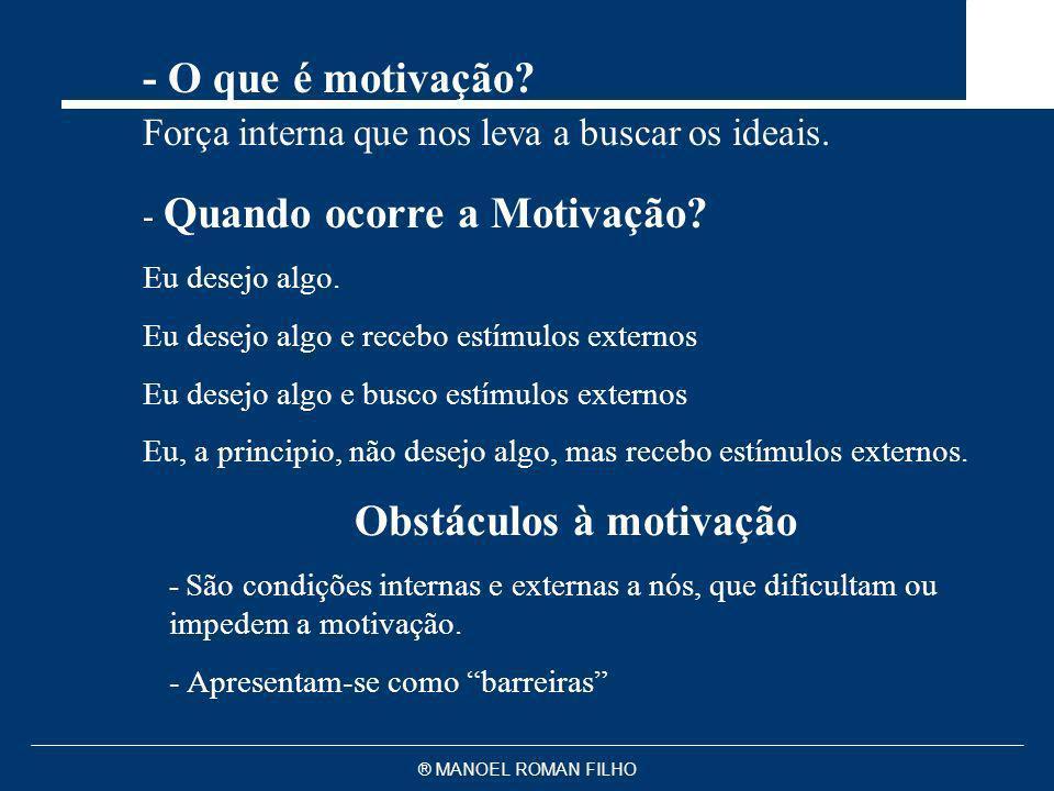 ® MANOEL ROMAN FILHO Obstáculos à motivação - São condições internas e externas a nós, que dificultam ou impedem a motivação. - Apresentam-se como bar