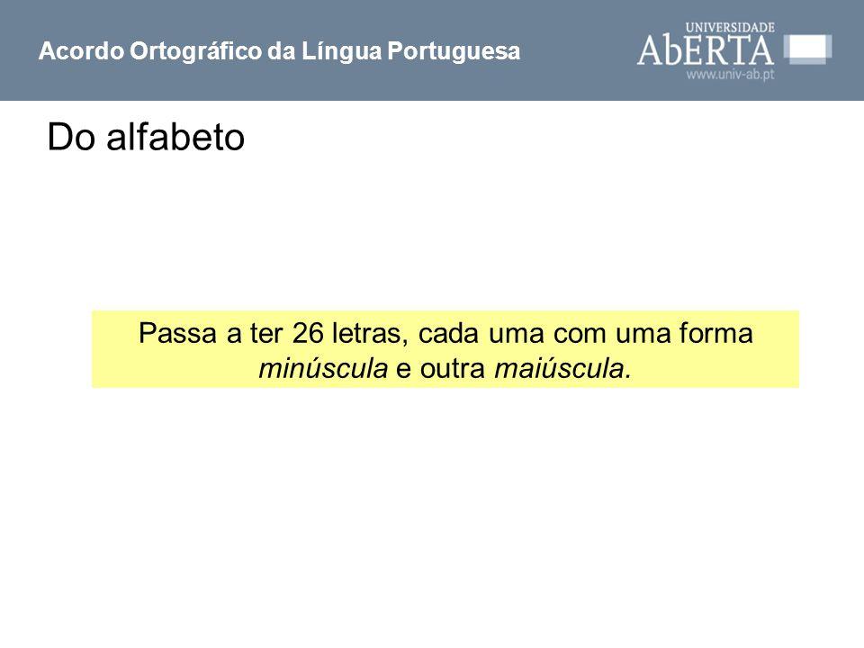 Do alfabeto Acordo Ortográfico da Língua Portuguesa Passa a ter 26 letras, cada uma com uma forma minúscula e outra maiúscula.