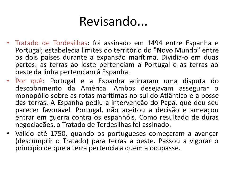 Revisando... Tratado de Tordesilhas: foi assinado em 1494 entre Espanha e Portugal; estabelecia limites do território do